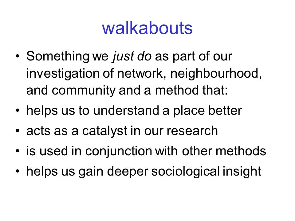 walkabouts Something we just do as part of our investigation of network, neighbourhood, and community and a method that: