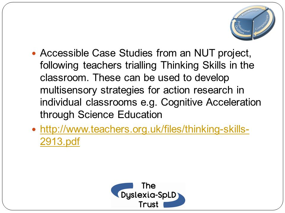 Accessible Case Studies from an NUT project, following teachers trialling Thinking Skills in the classroom. These can be used to develop multisensory strategies for action research in individual classrooms e.g. Cognitive Acceleration through Science Education