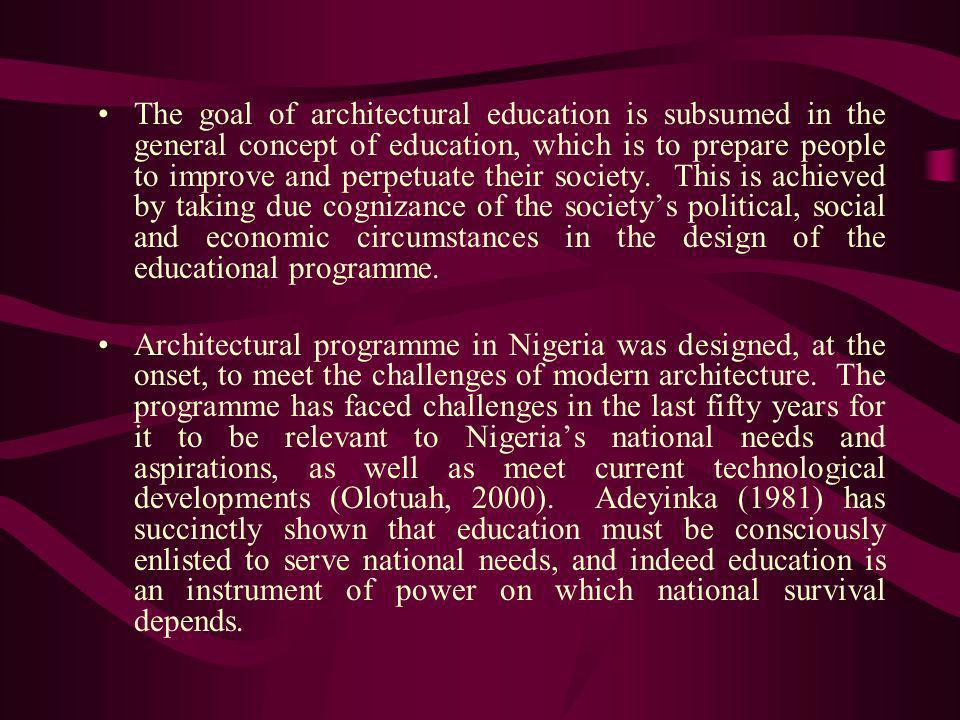 The goal of architectural education is subsumed in the general concept of education, which is to prepare people to improve and perpetuate their society. This is achieved by taking due cognizance of the society's political, social and economic circumstances in the design of the educational programme.
