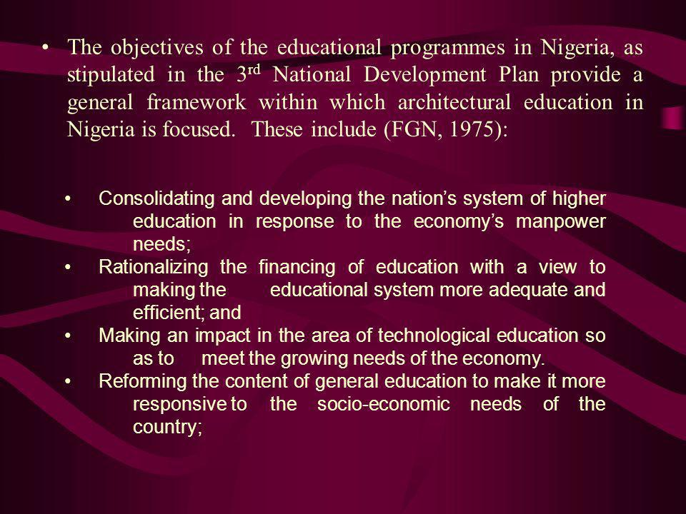 The objectives of the educational programmes in Nigeria, as stipulated in the 3rd National Development Plan provide a general framework within which architectural education in Nigeria is focused. These include (FGN, 1975):