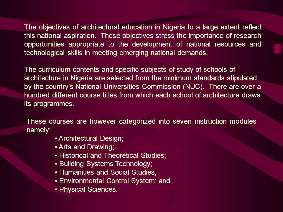 The objectives of architectural education in Nigeria to a large extent reflect this national aspiration. These objectives stress the importance of research opportunities appropriate to the development of national resources and technological skills in meeting emerging national demands.