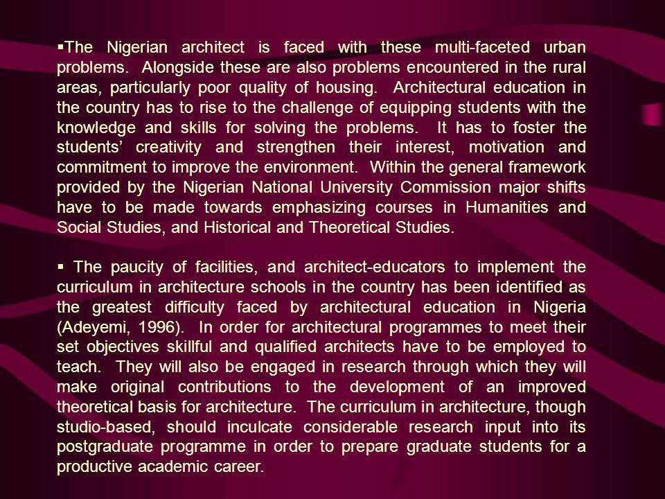 The Nigerian architect is faced with these multi-faceted urban problems. Alongside these are also problems encountered in the rural areas, particularly poor quality of housing. Architectural education in the country has to rise to the challenge of equipping students with the knowledge and skills for solving the problems. It has to foster the students' creativity and strengthen their interest, motivation and commitment to improve the environment. Within the general framework provided by the Nigerian National University Commission major shifts have to be made towards emphasizing courses in Humanities and Social Studies, and Historical and Theoretical Studies.