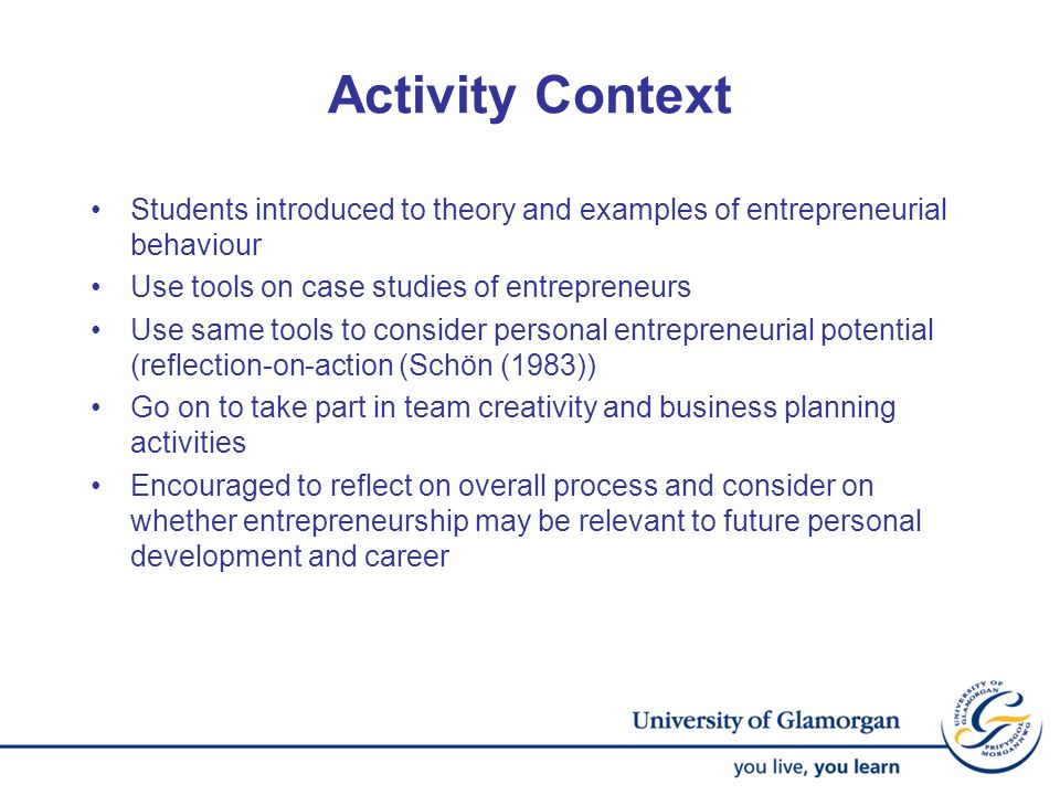 Activity Context Students introduced to theory and examples of entrepreneurial behaviour. Use tools on case studies of entrepreneurs.