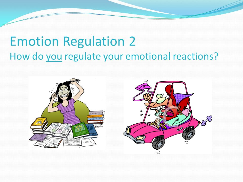 Emotion Regulation 2 How do you regulate your emotional reactions