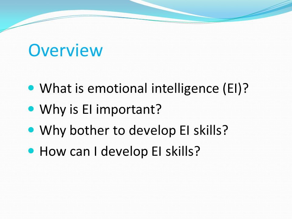Overview What is emotional intelligence (EI) Why is EI important