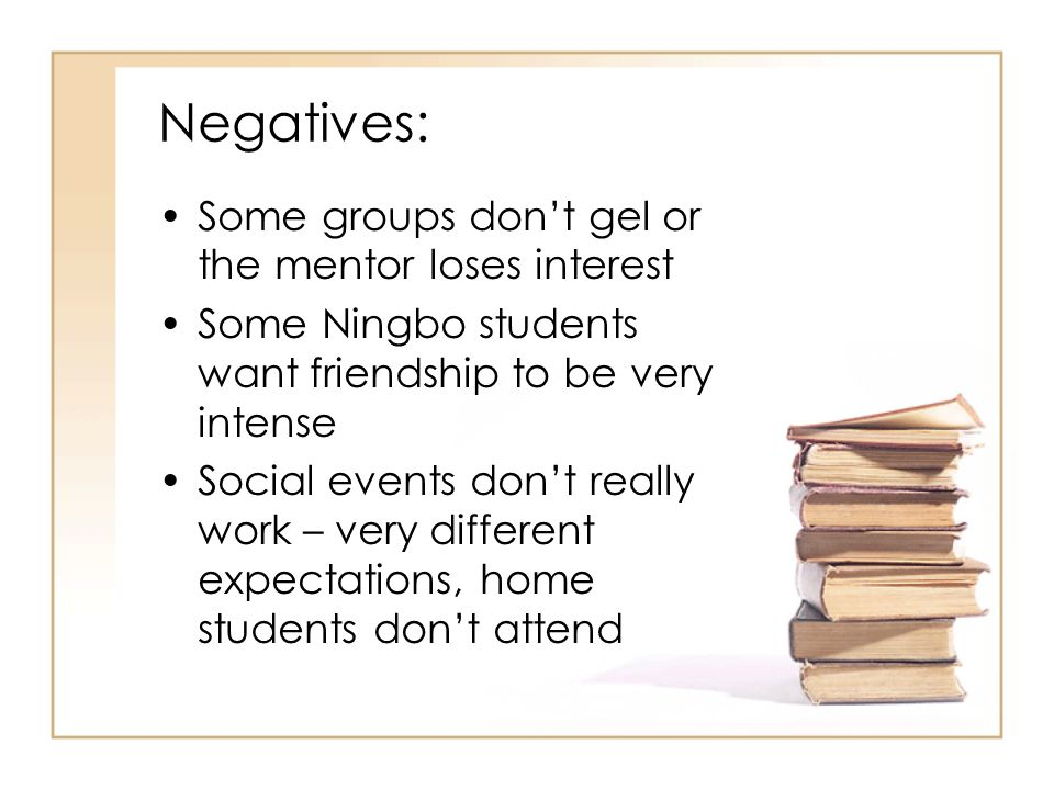 Negatives: Some groups don't gel or the mentor loses interest