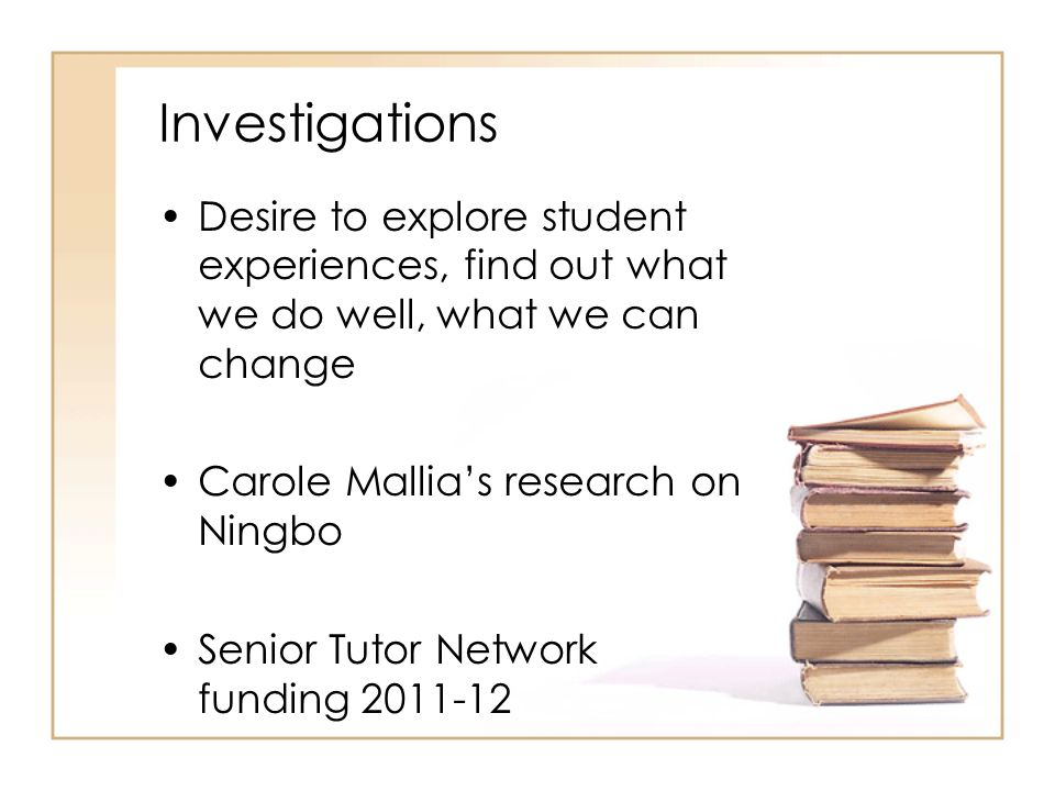 Investigations Desire to explore student experiences, find out what we do well, what we can change.