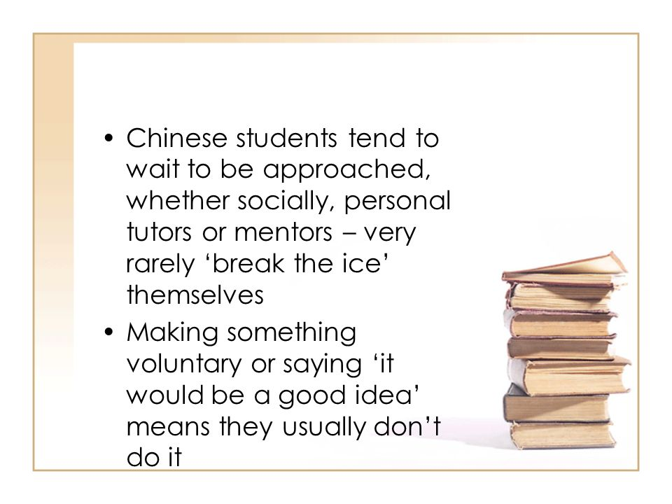 Chinese students tend to wait to be approached, whether socially, personal tutors or mentors – very rarely 'break the ice' themselves