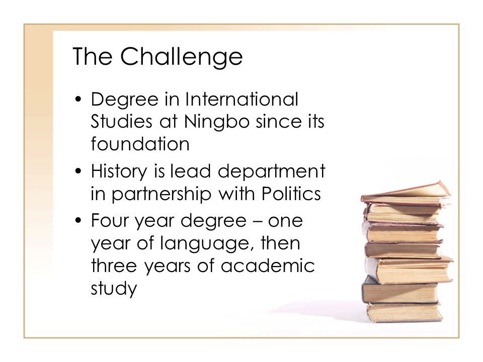 The Challenge Degree in International Studies at Ningbo since its foundation. History is lead department in partnership with Politics.