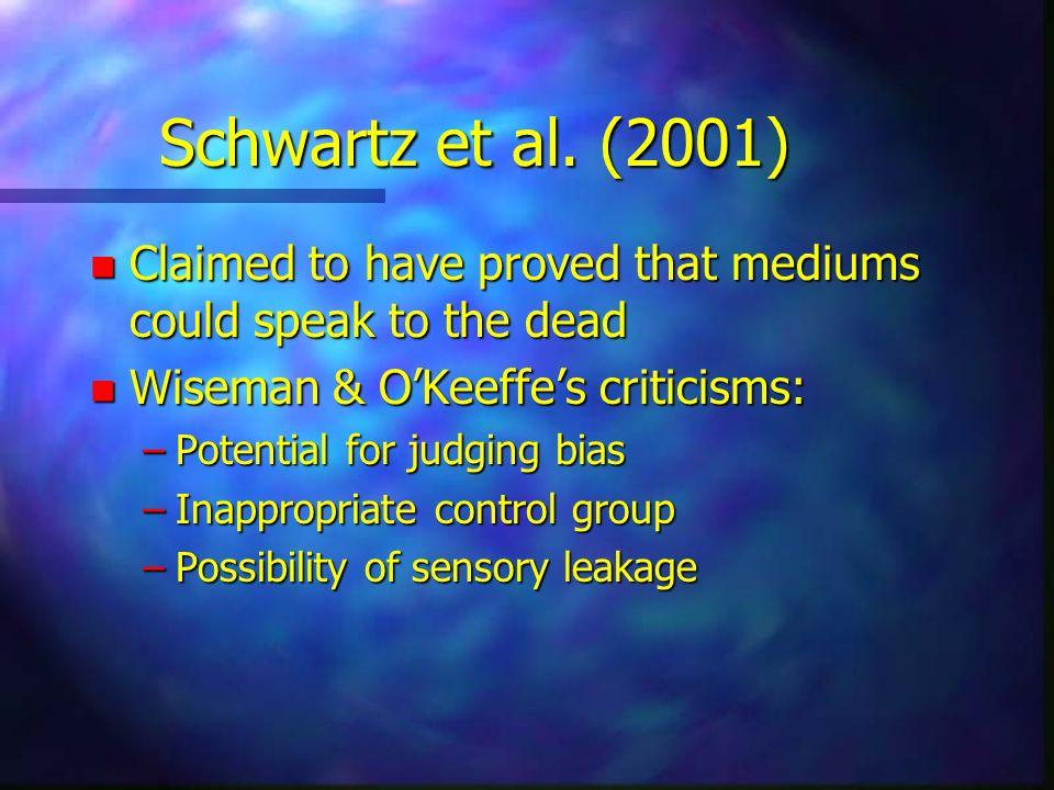 Schwartz et al. (2001) Claimed to have proved that mediums could speak to the dead. Wiseman & O'Keeffe's criticisms: