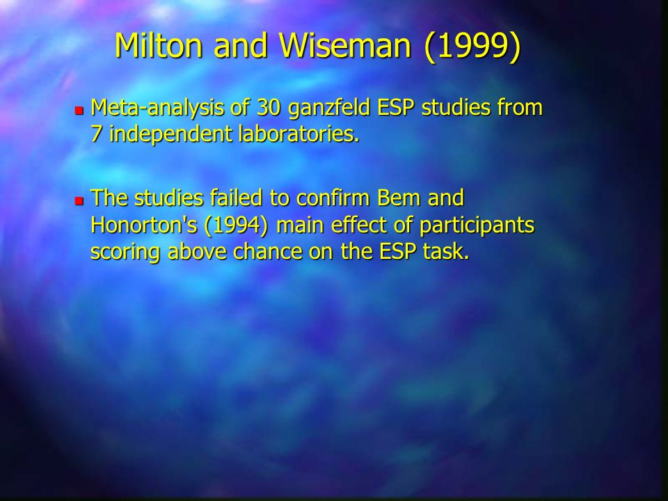 Milton and Wiseman (1999) Meta-analysis of 30 ganzfeld ESP studies from 7 independent laboratories.