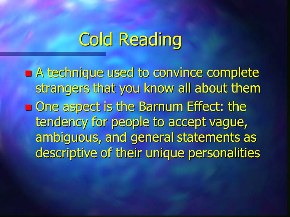 Cold Reading A technique used to convince complete strangers that you know all about them.