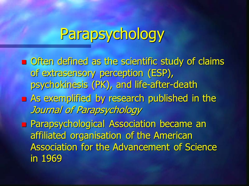 Parapsychology Often defined as the scientific study of claims of extrasensory perception (ESP), psychokinesis (PK), and life-after-death.