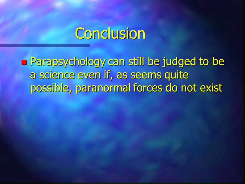 Conclusion Parapsychology can still be judged to be a science even if, as seems quite possible, paranormal forces do not exist.