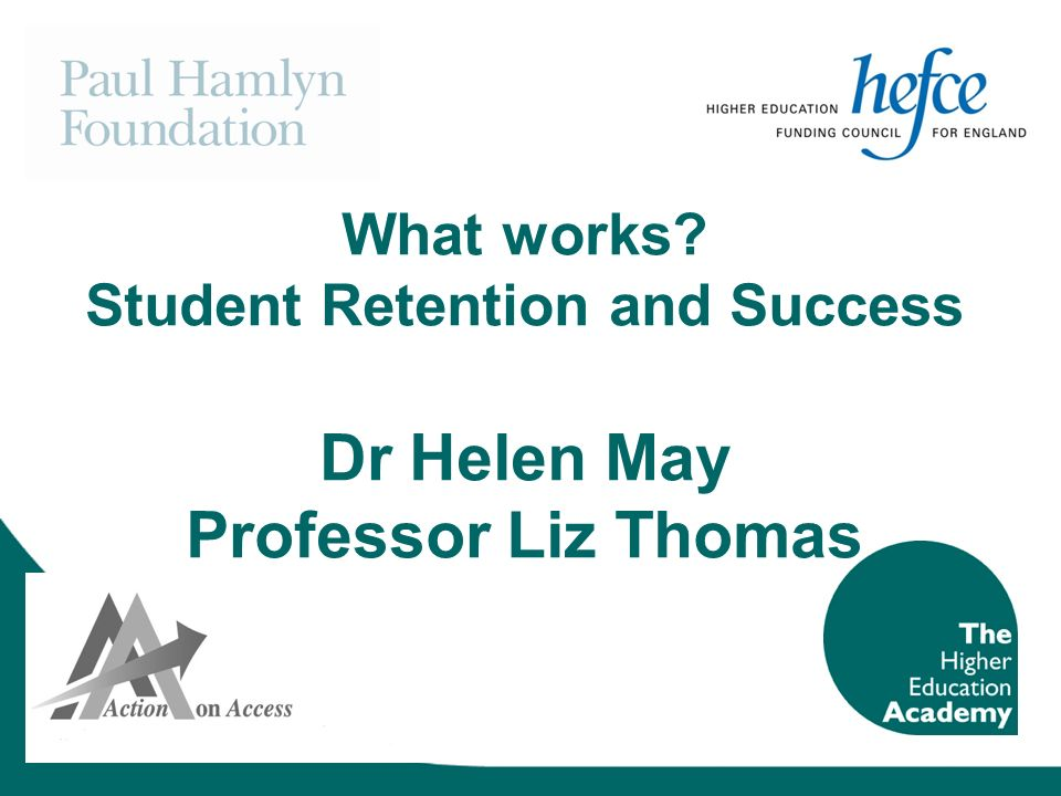What works Student Retention and Success Dr Helen May Professor Liz Thomas