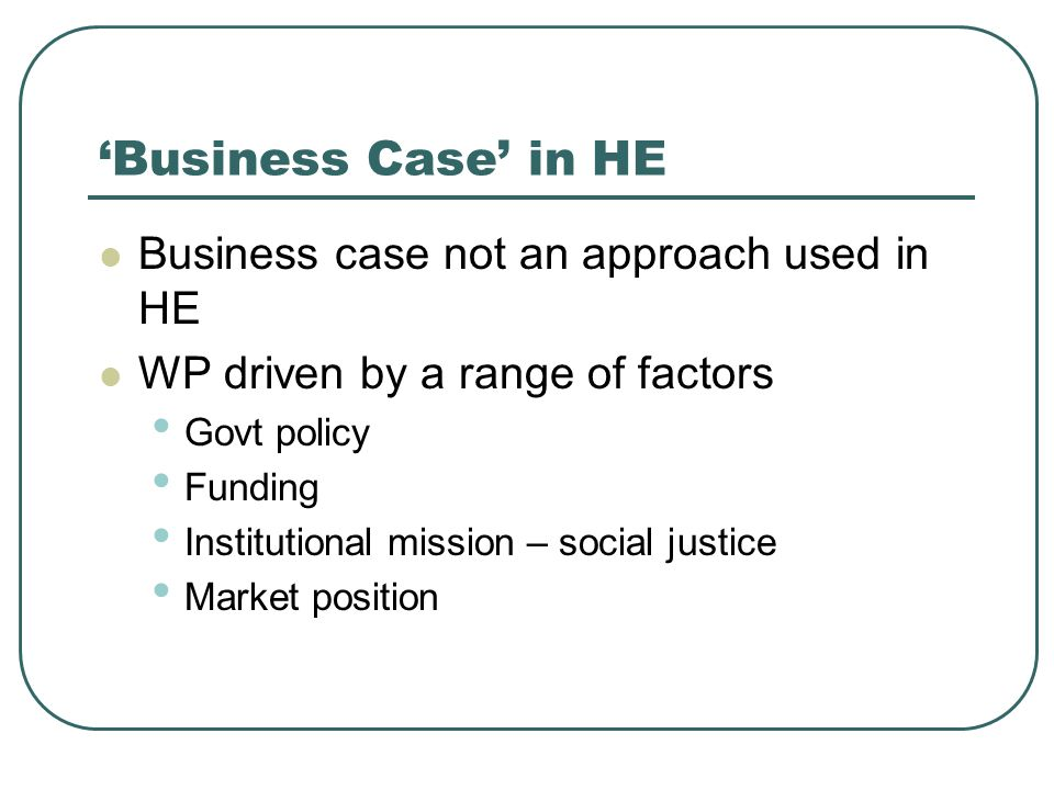 'Business Case' in HE Business case not an approach used in HE