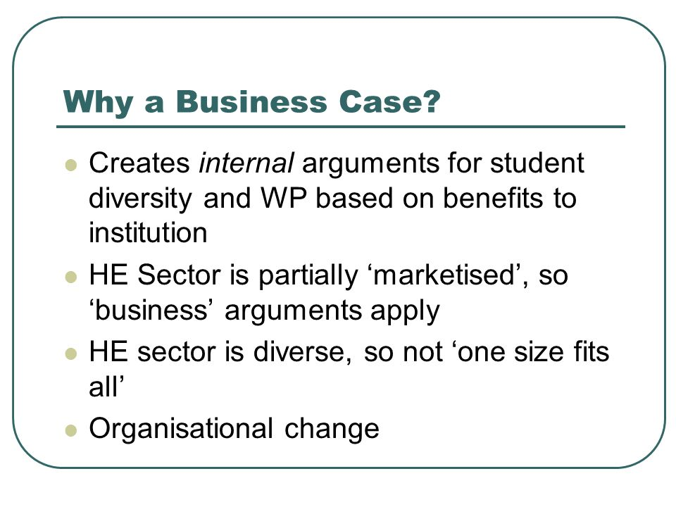 Why a Business Case Creates internal arguments for student diversity and WP based on benefits to institution.
