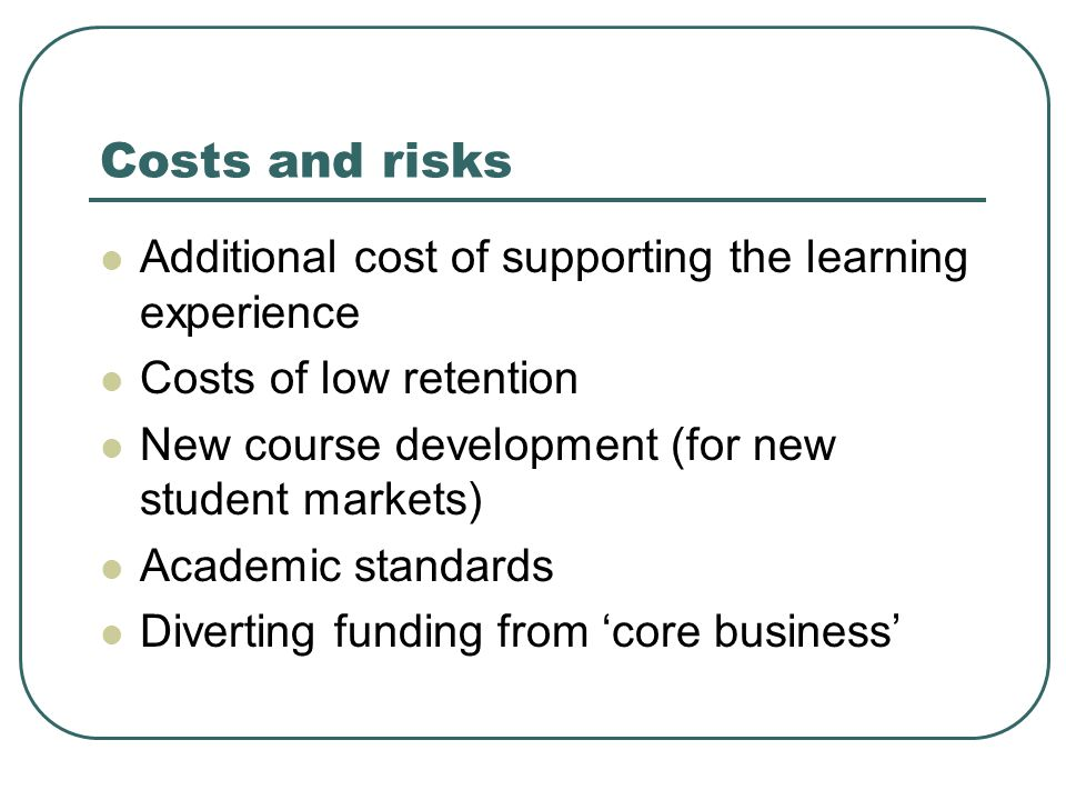 Costs and risks Additional cost of supporting the learning experience