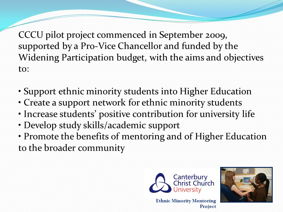 CCCU pilot project commenced in September 2009, supported by a Pro-Vice Chancellor and funded by the Widening Participation budget, with the aims and objectives to: