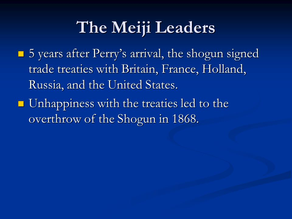 The Meiji Leaders 5 years after Perry's arrival, the shogun signed trade treaties with Britain, France, Holland, Russia, and the United States.