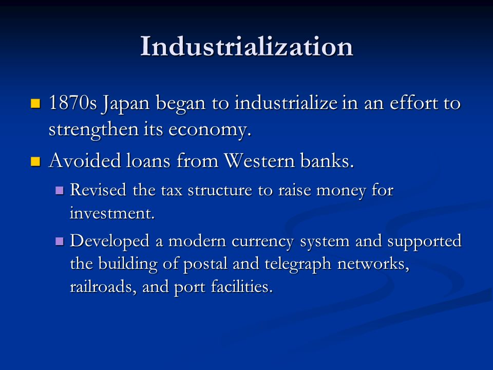 Industrialization 1870s Japan began to industrialize in an effort to strengthen its economy. Avoided loans from Western banks.