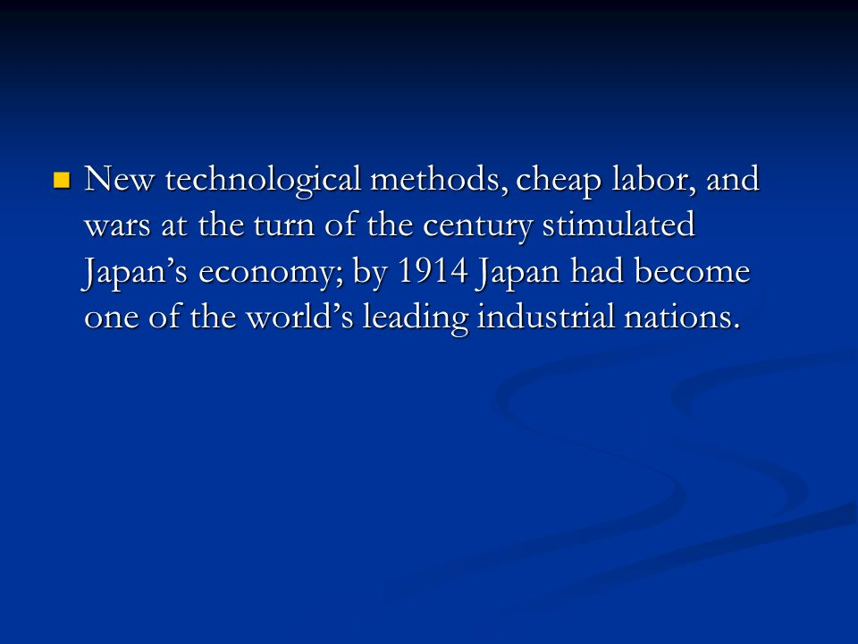 New technological methods, cheap labor, and wars at the turn of the century stimulated Japan's economy; by 1914 Japan had become one of the world's leading industrial nations.