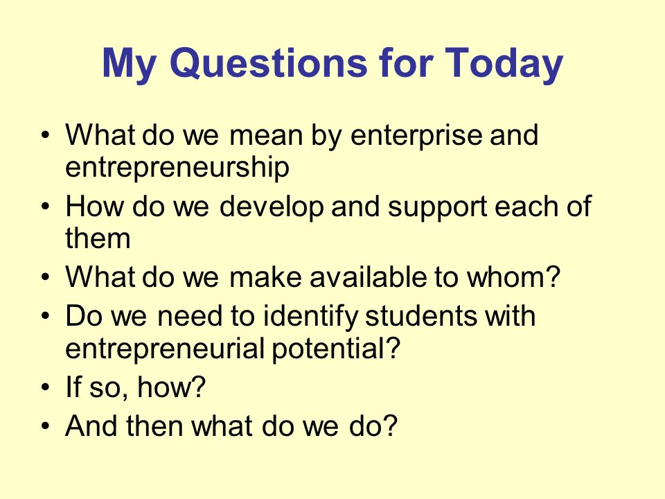 My Questions for TodayWhat do we mean by enterprise and entrepreneurship. How do we develop and support each of them.