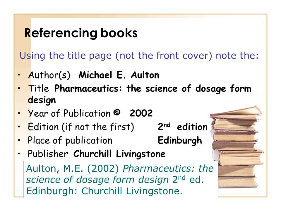 Referencing books Using the title page (not the front cover) note the: