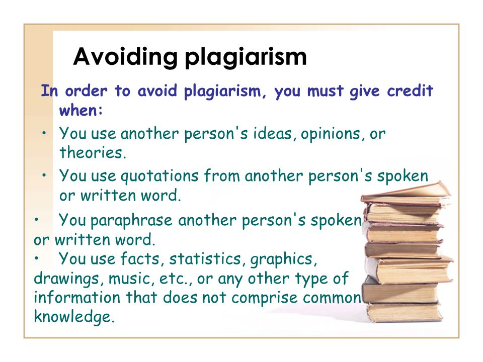 Avoiding plagiarism In order to avoid plagiarism, you must give credit when: You use another person s ideas, opinions, or theories.
