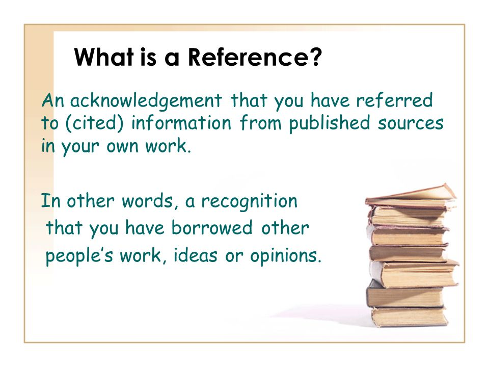 What is a Reference An acknowledgement that you have referred to (cited) information from published sources in your own work.