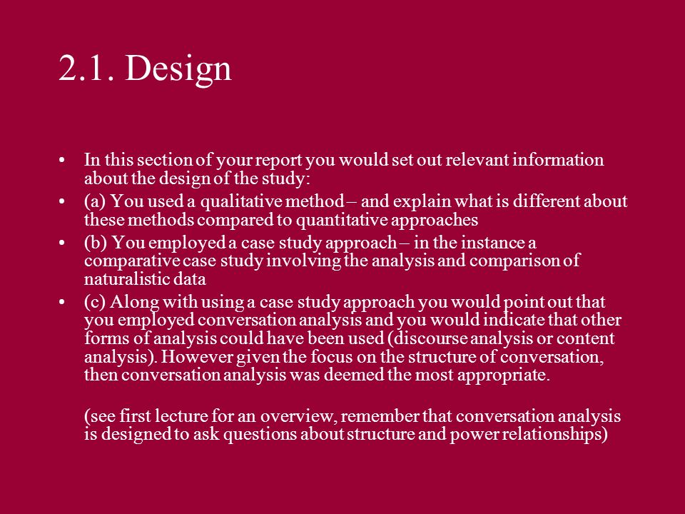 2.1. Design In this section of your report you would set out relevant information about the design of the study:
