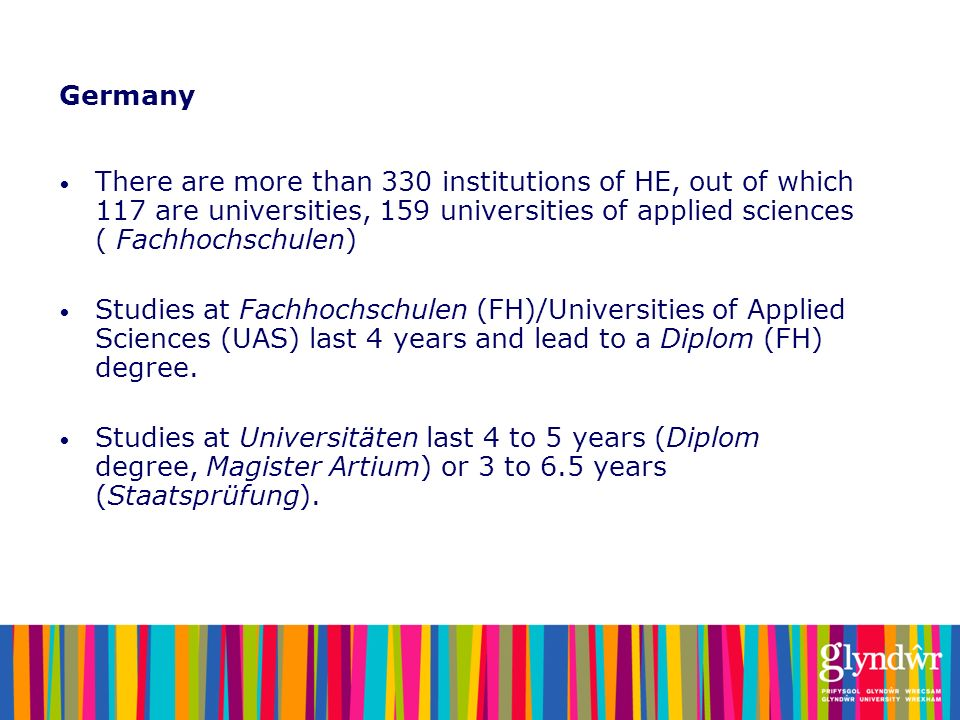 Germany There are more than 330 institutions of HE, out of which 117 are universities, 159 universities of applied sciences ( Fachhochschulen)