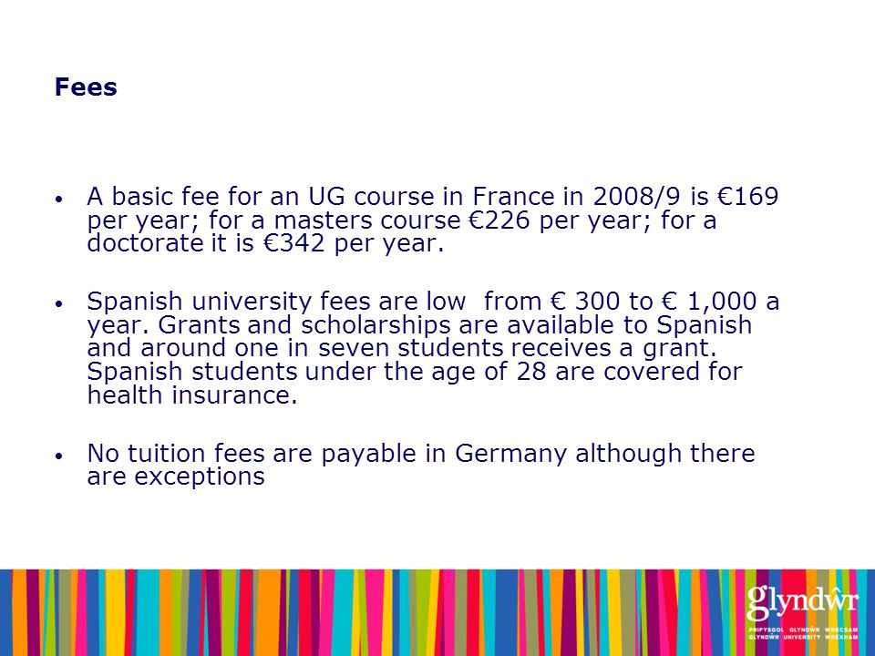 Fees A basic fee for an UG course in France in 2008/9 is €169 per year; for a masters course €226 per year; for a doctorate it is €342 per year.