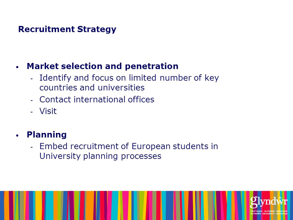 Recruitment Strategy Market selection and penetration. Identify and focus on limited number of key countries and universities.