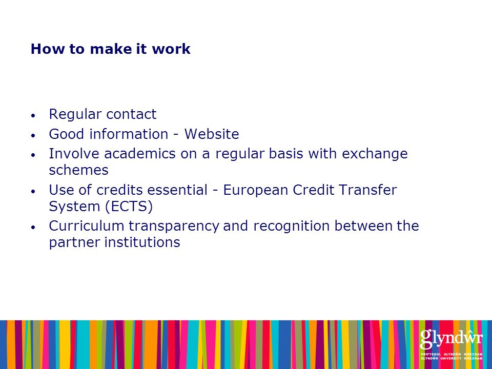 How to make it work Regular contact. Good information - Website. Involve academics on a regular basis with exchange schemes.