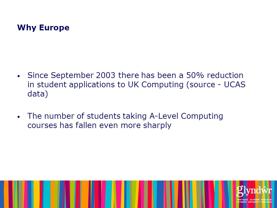 Why Europe Since September 2003 there has been a 50% reduction in student applications to UK Computing (source - UCAS data)