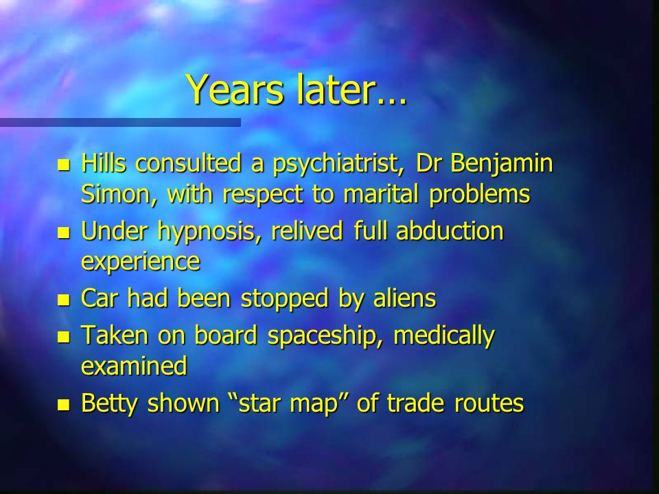 Years later… Hills consulted a psychiatrist, Dr Benjamin Simon, with respect to marital problems. Under hypnosis, relived full abduction experience.