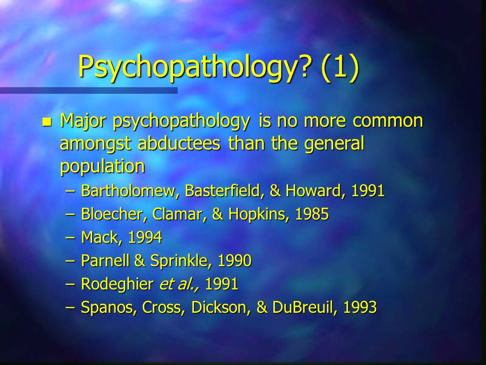 Psychopathology (1) Major psychopathology is no more common amongst abductees than the general population.