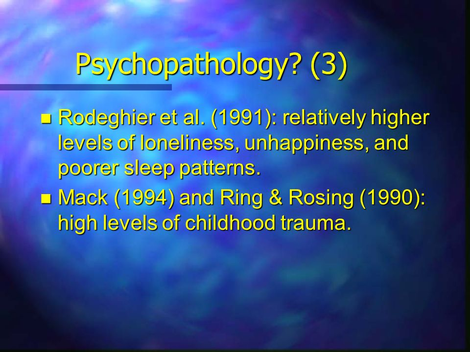Psychopathology (3) Rodeghier et al. (1991): relatively higher levels of loneliness, unhappiness, and poorer sleep patterns.