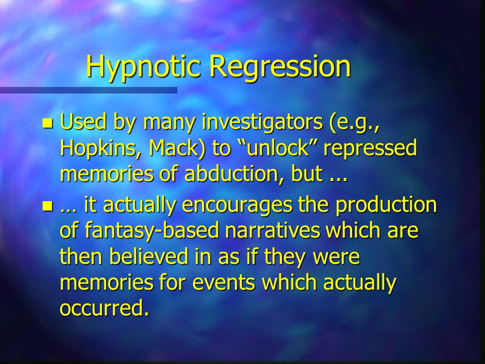 Hypnotic Regression Used by many investigators (e.g., Hopkins, Mack) to unlock repressed memories of abduction, but ...