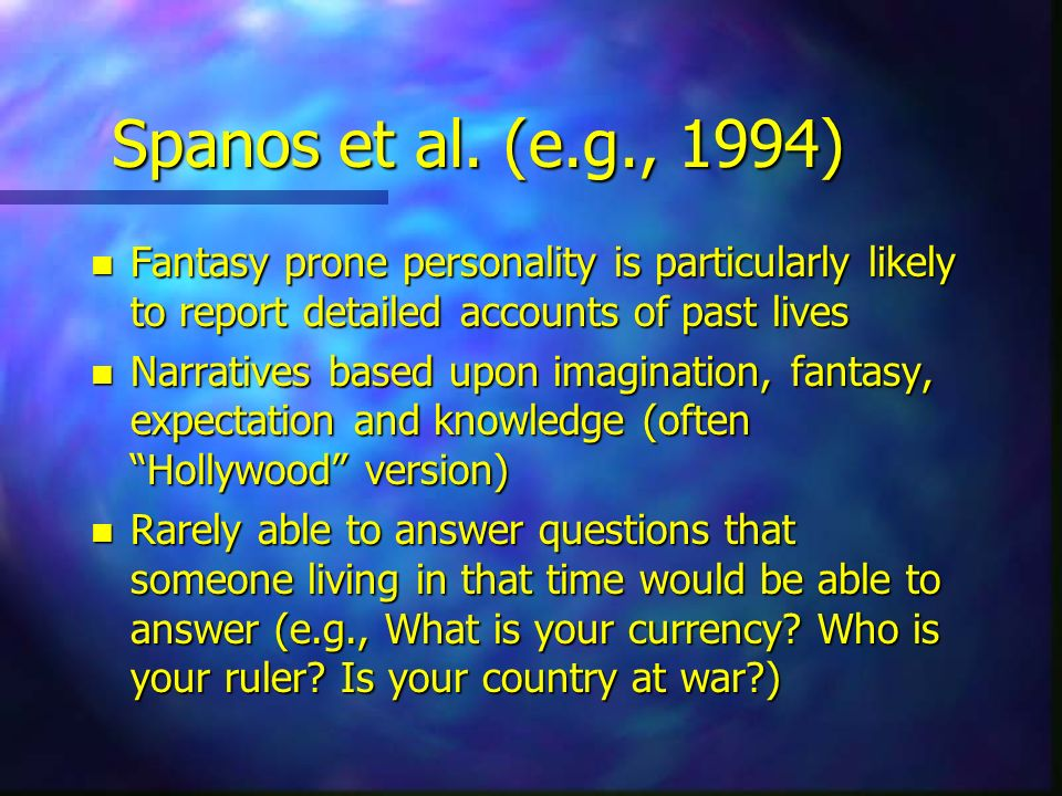 Spanos et al. (e.g., 1994) Fantasy prone personality is particularly likely to report detailed accounts of past lives.