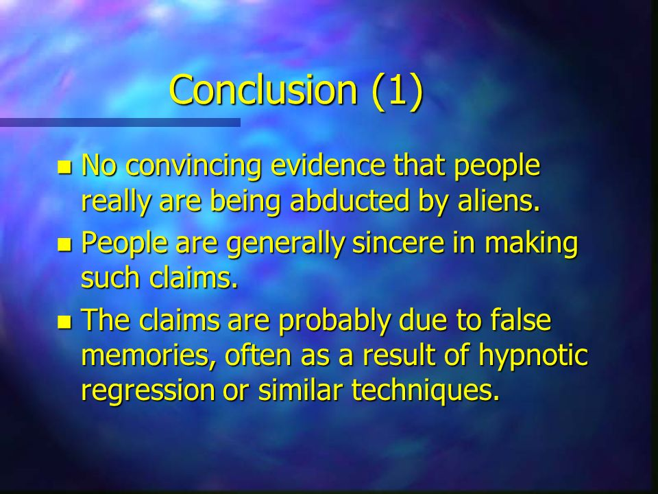 Conclusion (1) No convincing evidence that people really are being abducted by aliens. People are generally sincere in making such claims.