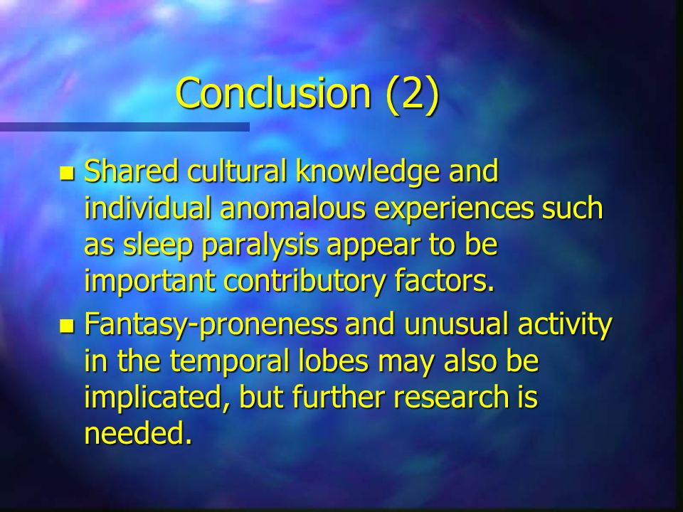 Conclusion (2) Shared cultural knowledge and individual anomalous experiences such as sleep paralysis appear to be important contributory factors.
