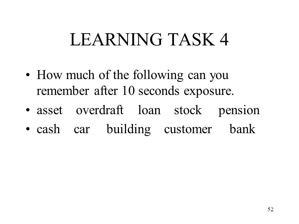 LEARNING TASK 4 How much of the following can you remember after 10 seconds exposure. asset overdraft loan stock pension.