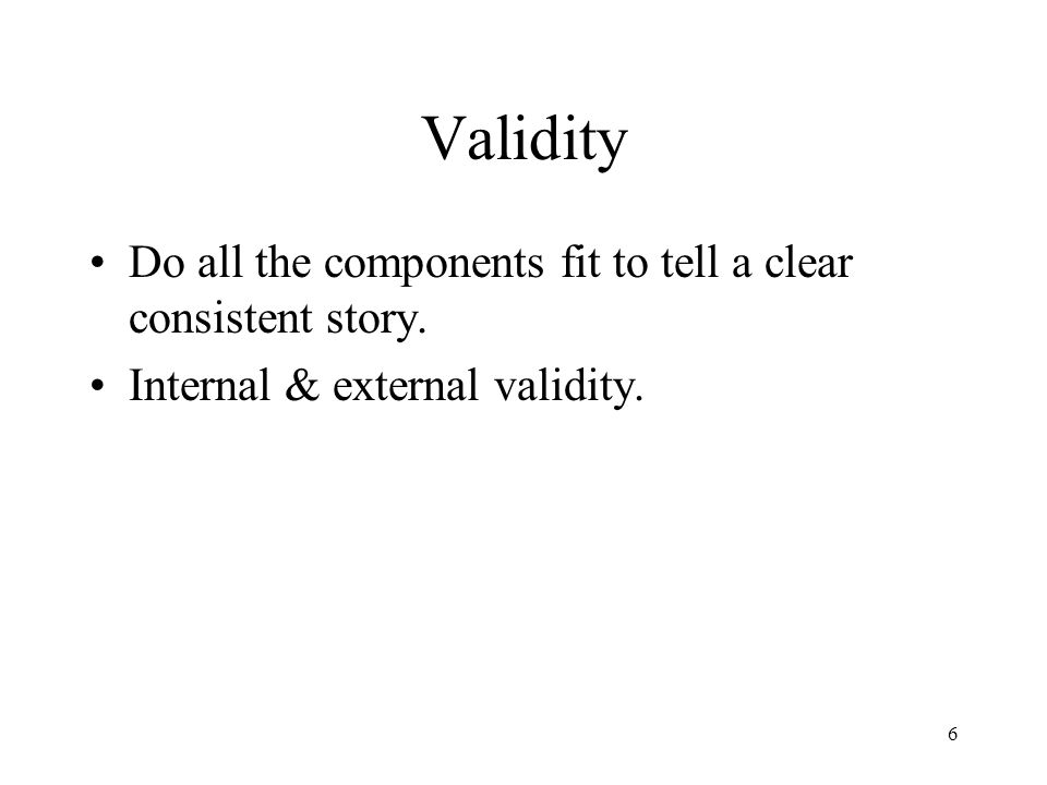 Validity Do all the components fit to tell a clear consistent story.