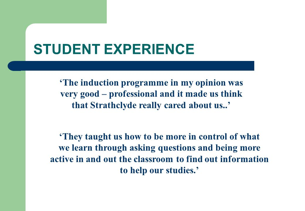 STUDENT EXPERIENCE 'The induction programme in my opinion was