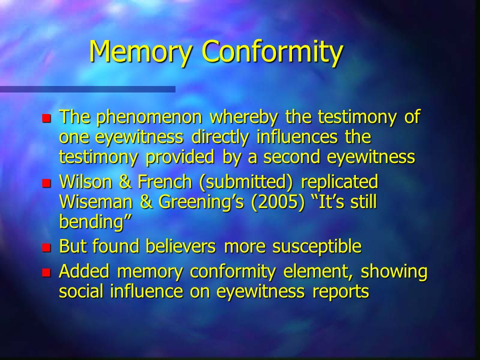 Memory Conformity The phenomenon whereby the testimony of one eyewitness directly influences the testimony provided by a second eyewitness.