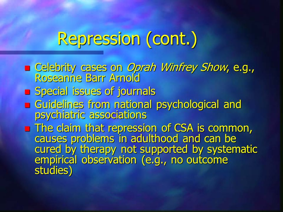 Repression (cont.) Celebrity cases on Oprah Winfrey Show, e.g., Roseanne Barr Arnold. Special issues of journals.