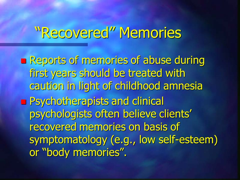 Recovered Memories Reports of memories of abuse during first years should be treated with caution in light of childhood amnesia.