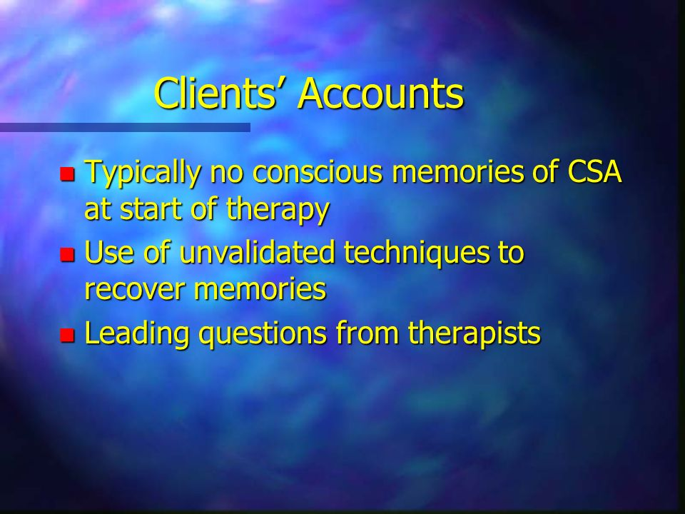 Clients' Accounts Typically no conscious memories of CSA at start of therapy. Use of unvalidated techniques to recover memories.